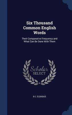Six Thousand Common English Words Their Comparative Frequency and What Can Be Done with Them by R C Eldridge
