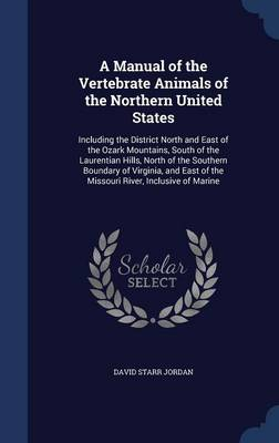 A Manual of the Vertebrate Animals of the Northern United States Including the District North and East of the Ozark Mountains, South of the Laurentian Hills, North of the Southern Boundary of Virginia by David Starr, Dr Jordan