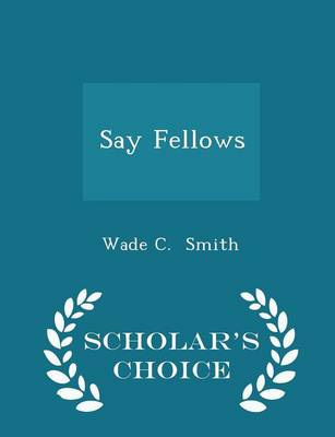 Say Fellows - Scholar's Choice Edition by Wade C Smith