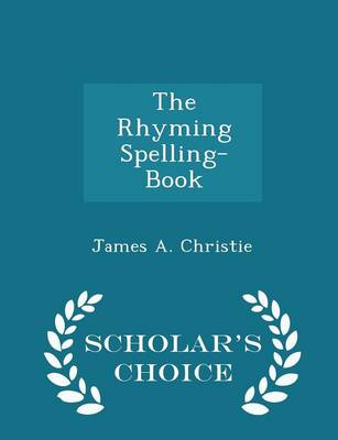 The Rhyming Spelling-Book - Scholar's Choice Edition by James a Christie