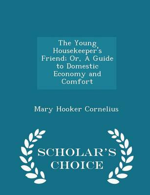The Young Housekeeper's Friend; Or, a Guide to Domestic Economy and Comfort - Scholar's Choice Edition by Mary Hooker Cornelius