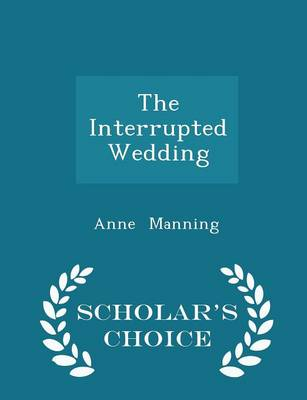 The Interrupted Wedding - Scholar's Choice Edition by Anne Manning