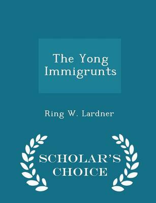 The Yong Immigrunts - Scholar's Choice Edition by Ring W Lardner