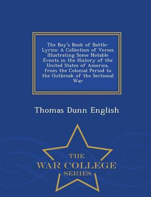 The Boy's Book of Battle-Lyrics A Collection of Verses Illustrating Some Notable Events in the History of the United States of America, from the Colonial Period to the Outbreak of the Sectional War -  by Thomas Dunn English