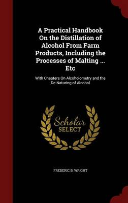 A Practical Handbook on the Distillation of Alcohol from Farm Products, Including the Processes of Malting ... Etc With Chapters on Alcoholometry and the de-Naturing of Alcohol by Frederic B Wright