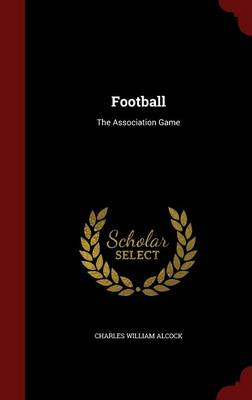 Football The Association Game by Charles William Alcock