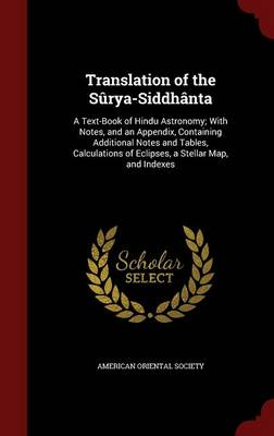 Translation of the Surya-Siddhanta A Text-Book of Hindu Astronomy; With Notes, and an Appendix, Containing Additional Notes and Tables, Calculations of Eclipses, a Stellar Map, and Indexes by American Oriental Society