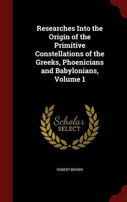 Researches Into the Origin of the Primitive Constellations of the Greeks, Phoenicians and Babylonians, Volume 1 by Dr Robert,   Jd Brown