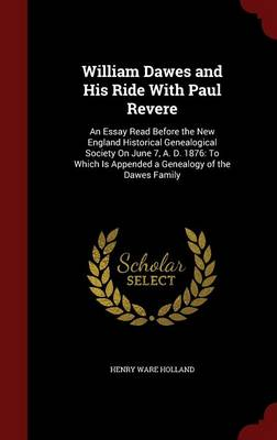 William Dawes and His Ride with Paul Revere An Essay Read Before the New England Historical Genealogical Society on June 7, A. D. 1876: To Which Is Appended a Genealogy of the Dawes Family by Henry Ware Holland