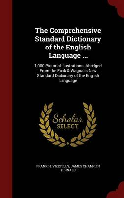 The Comprehensive Standard Dictionary of the English Language ... 1,000 Pictorial Illustrations. Abridged from the Funk & Wagnalls New Standard Dictionary of the English Language by Frank H Vizetelly, James Champlin Fernald