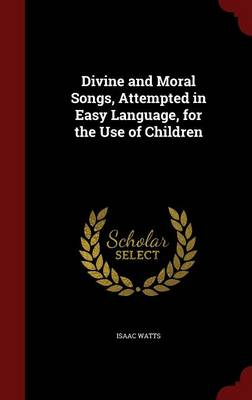 Divine and Moral Songs, Attempted in Easy Language, for the Use of Children by Isaac Watts
