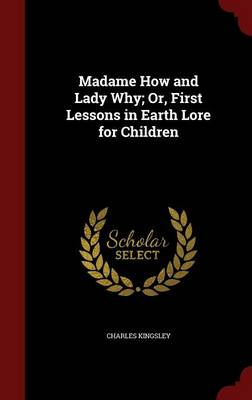 Madame How and Lady Why; Or, First Lessons in Earth Lore for Children by Charles Kingsley