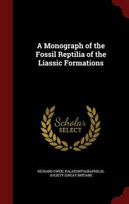 A Monograph of the Fossil Reptilia of the Liassic Formations by Richard Owen, Palaeontographical Society (Great Britai