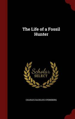 The Life of a Fossil Hunter by Charles Hazelius Sternberg
