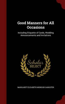 Good Manners for All Occasions Including Etiquette of Cards, Wedding Announcements and Invitations by Margaret Elizabeth Munson Sangster