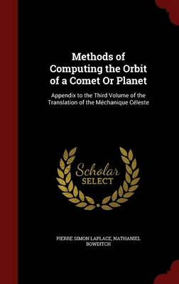 Methods of Computing the Orbit of a Comet or Planet Appendix to the Third Volume of the Translation of the Mechanique Celeste by Marquis de Pierre Simon Laplace, Nathaniel Bowditch