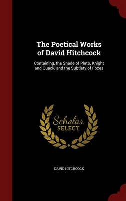 The Poetical Works of David Hitchcock Containing, the Shade of Plato, Knight and Quack, and the Subtlety of Foxes by David (Canterbury Christ Church University, UK) Hitchcock
