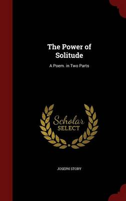 The Power of Solitude A Poem. in Two Parts by Joseph Story