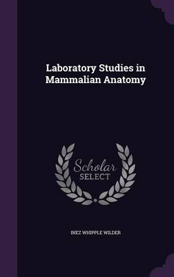 Laboratory Studies in Mammalian Anatomy by Inez Whipple Wilder