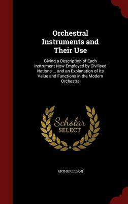 Orchestral Instruments and Their Use Giving a Description of Each Instrument Now Employed by Civilised Nations ... and an Explanation of Its Value and Functions in the Modern Orchestra by Arthur Elson