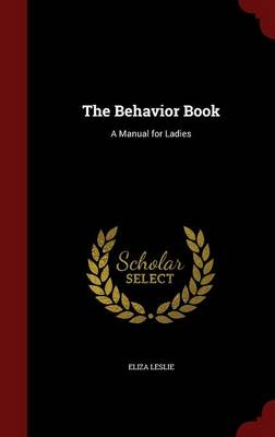 The Behavior Book A Manual for Ladies by Eliza Leslie