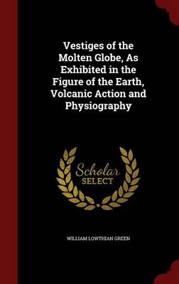 Vestiges of the Molten Globe, as Exhibited in the Figure of the Earth, Volcanic Action and Physiography by William Lowthian Green