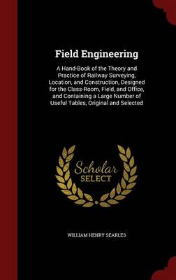 Field Engineering A Hand-Book of the Theory and Practice of Railway Surveying, Location, and Construction, Designed for the Class-Room, Field, and Office, and Containing a Large Number of Useful Table by William Henry Searles
