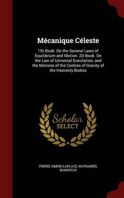 Mecanique Celeste 1st Book. on the General Laws of Equilibrium and Motion. 2D Book. on the Law of Universal Gravitation, and the Motions of the Centres of Gravity of the Heavenly Bodies by Marquis de Pierre Simon Laplace, Nathaniel Bowditch