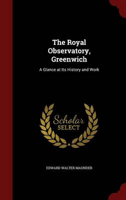 The Royal Observatory, Greenwich A Glance at Its History and Work by Edward Walter Maunder