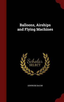 Balloons, Airships and Flying Machines by Gertrude Bacon