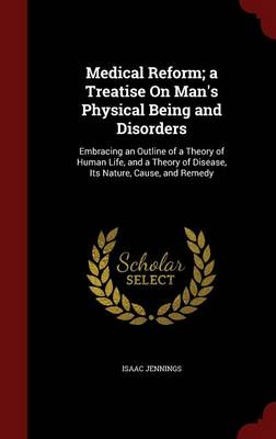 Medical Reform; A Treatise on Man's Physical Being and Disorders Embracing an Outline of a Theory of Human Life, and a Theory of Disease, Its Nature, Cause, and Remedy by Isaac Jennings