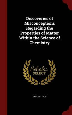 Discoveries of Misconceptions Regarding the Properties of Matter Within the Science of Chemistry by Emma G Todd