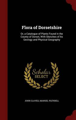 Flora of Dorsetshire Or, a Catalogue of Plants Found in the County of Dorset, with Sketches of Its Geology and Physical Geography by John Clavell Mansel-Pleydell