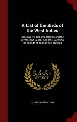 A List of the Birds of the West Indies Including the Bahama Islands, and the Greater and Lesser Antilles, Excepting the Islands of Tobago and Trinidad by Charles Barney Cory