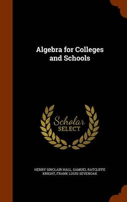 Algebra for Colleges and Schools by Henry Sinclair Hall, Samuel Ratcliffe Knight, Frank Louis Sevenoak