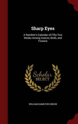 Sharp Eyes A Rambler's Calendar of Fifty-Two Weeks Among Insects, Birds, and Flowers by William Hamilton Gibson