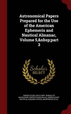 Astronomical Papers Prepared for the Use of the American Ephemeris and Nautical Almanac, Volume 5, Part 3 by United States Navy Dept Bureau of Navi, United States Naval Observatory Nautica
