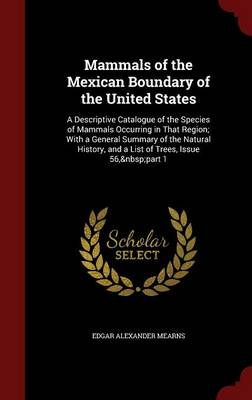 Mammals of the Mexican Boundary of the United States A Descriptive Catalogue of the Species of Mammals Occurring in That Region; With a General Summary of the Natural History, and a List of Trees, Iss by Edgar Alexander Mearns