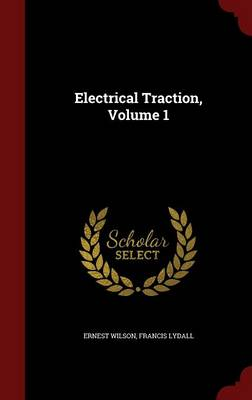 Electrical Traction, Volume 1 by Ernest Wilson, Francis Lydall