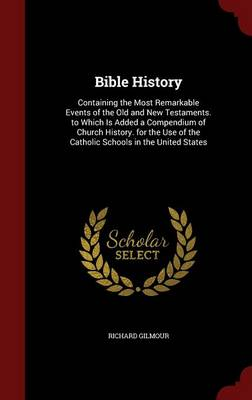 Bible History Containing the Most Remarkable Events of the Old and New Testaments. to Which Is Added a Compendium of Church History. for the Use of the Catholic Schools in the United States by Richard Gilmour
