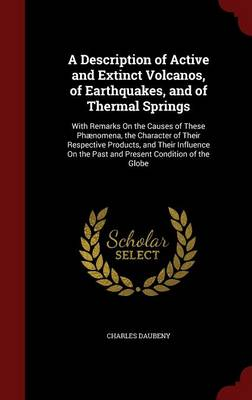 A Description of Active and Extinct Volcanos, of Earthquakes, and of Thermal Springs With Remarks on the Causes of These Phaenomena, the Character of Their Respective Products, and Their Influence on  by Charles Daubeny