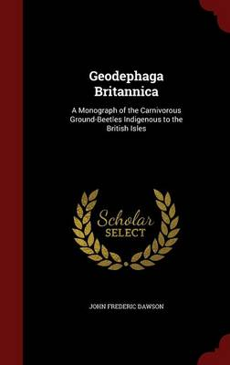 Geodephaga Britannica A Monograph of the Carnivorous Ground-Beetles Indigenous to the British Isles by John Frederic Dawson