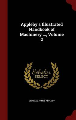 Appleby's Illustrated Handbook of Machinery ..., Volume 2 by Charles James Appleby