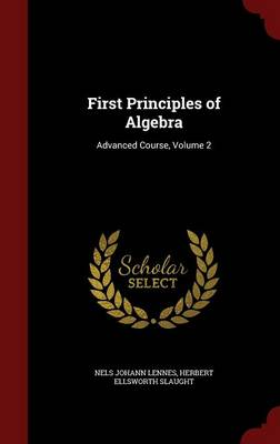 First Principles of Algebra Advanced Course, Volume 2 by Nels Johann Lennes, Herbert Ellsworth Slaught