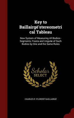 Key to Baillairge'stereometrical Tableau New System of Measuring All Bodies--Segments, Frusta and Ungulae of Such Bodies by One and the Same Rules by Charles P Florent Baillairge