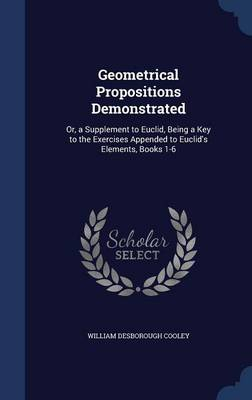Geometrical Propositions Demonstrated Or, a Supplement to Euclid, Being a Key to the Exercises Appended to Euclid's Elements, Books 1-6 by William Desborough Cooley