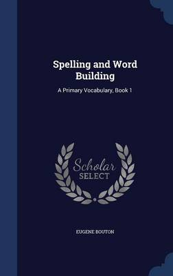 Spelling and Word Building A Primary Vocabulary, Book 1 by Eugene Bouton
