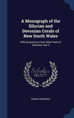 A Monograph of the Silurian and Devonian Corals of New South Wales With Illustrations from Other Parts of Australia, Part 2 by Robert, Jr. Etheridge