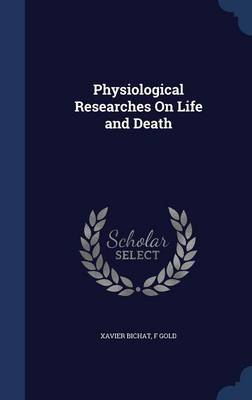 Physiological Researches on Life and Death by Xavier Bichat, F Gold