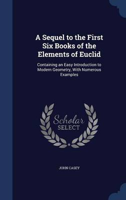 A Sequel to the First Six Books of the Elements of Euclid Containing an Easy Introduction to Modern Geometry, with Numerous Examples by University Lecturer in English University of Cambridge and Fellow John (Gonville and Caius College, Cambridge University Casey